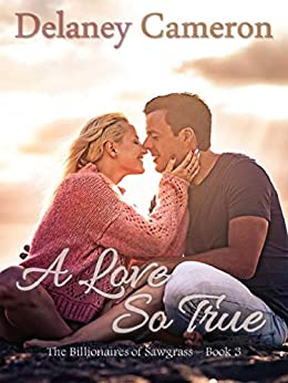 A Love So True: A Clean Billionaire Romance (The Billionaires of Sawgrass Book 3) by [Delaney Cameron]