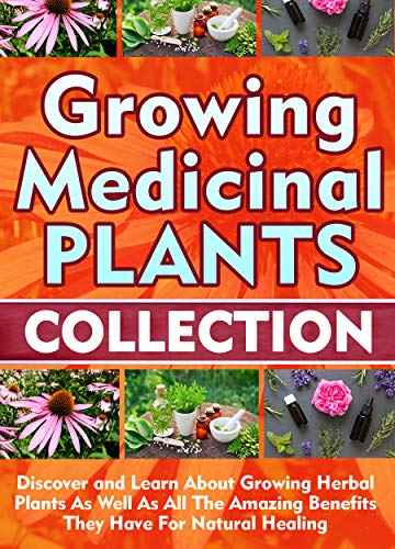 Growing Medicinal Plants: Collection: Discover and Learn About Growing Herbal Plants As Well As All The Amazing Benefits They Have For Natural Healing (English Edition)