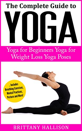 YOGA: Yoga for Beginners, Yoga for Weight Loss, Yoga Poses, Yoga Benefits (A Complete Guide!) *FREE BONUS of 'Mindfulness for Beginners' (Buddhism, Meditation, Stress Relief)