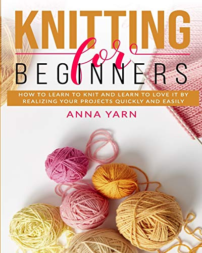 KNITTING FOR BEGINNERS: HOW TO LEARN TO KNIT AND LEARN TO LOVE IT BY REALIZING YOUR PROJECTS QUICKLY AND EASILY