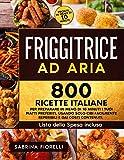 friggitrice ad aria: 800 ricette italiane per preparare in meno di 10 minuti i tuoi piatti preferiti, usando solo cibi facilmente reperibili e dai costi contenuti. lista della spesa inclusa