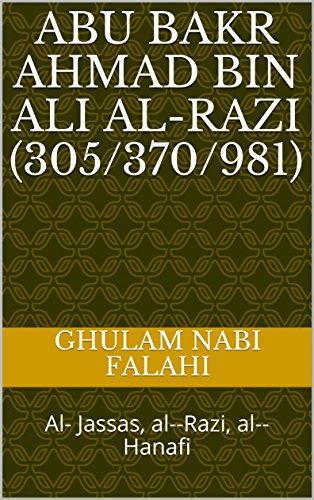 Abu Bakr Ahmad bin Ali al-Razi  (305/370/981): Al- Jassas, al--Razi, al--Hanafi (English Edition)