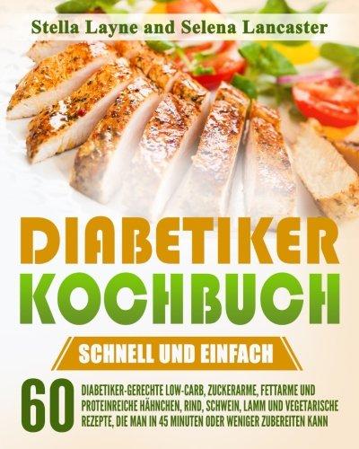 Diabetiker Kochbuch: SCHNELL UND EINFACH - 60 Diabetiker-Gerechte Hähnchen, Rind, Schwein, Lamm und Vegetarische Rezepte, die man in 45 Minuten oder weniger zubereiten kann.
