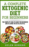 A Complete Ketogenic Diet for Beginners: The Complete HOW-TO Guide For Beginners And To Living The Keto Lifestyle