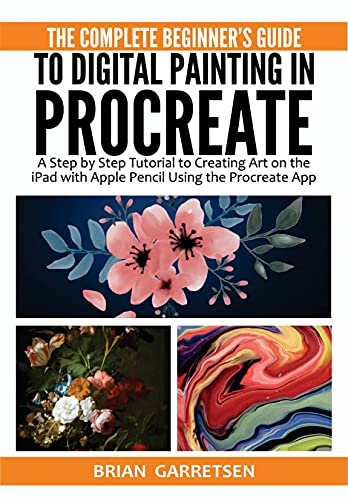 The Complete Beginner's Guide to Digital Painting in Procreate: A Step by Step Tutorial to Creating Art on the iPad with Apple Pencil Using the Procreate App