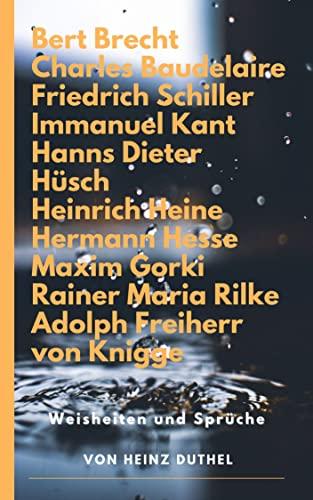 Zitate und Weisheiten: Bert Brecht Charles Baudelaire Friedrich Schiller Immanuel Kant Hanns Dieter Hüsch Heinrich Heine Hermann Hesse Maxim Gorki Rainer Maria Rilke Adolph Freiherr von Knigge