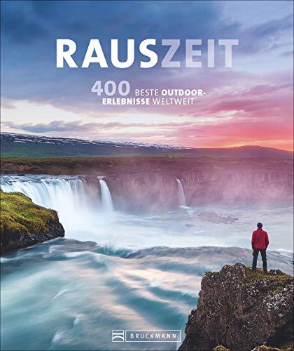 Rauszeit: Die 400 genialsten Outdoor-Erlebnisse weltweit. Ein Reisebildband für alle, die Abwechslung vom Alltag suchen: draußen und mittendrin