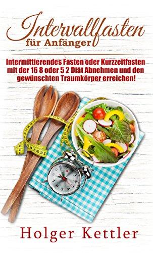 Intervallfasten für Anfänger: Intermittierendes Fasten oder Kurzzeitfasten mit der 16 8 oder 5 2 Diät Abnehmen und den gewünschten Traumkörper erreichen! (German Edition)