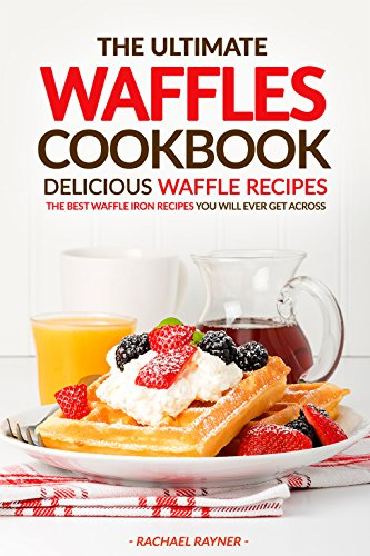 The Ultimate Waffles Cookbook - Delicious Waffle Recipes: The Best Waffle Iron Recipes You Will Ever Get Across