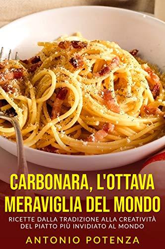 Carbonara, il meglio della cucina Italiana: Ricette dalla tradizione alla creatività del piatto più invidiato al mondo.