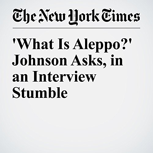 'What Is Aleppo?' Johnson Asks, in an Interview Stumble cover art