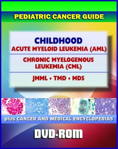 Childhood Acute Myeloid Leukemia (AML), Chronic Myelogenous Leukemia (CML), JMML, TMD, MDS: Pediatric Cancer Guide to Symptoms, Diagnosis, Treatment, Prognosis, Clinical Trials (DVD-ROM)
