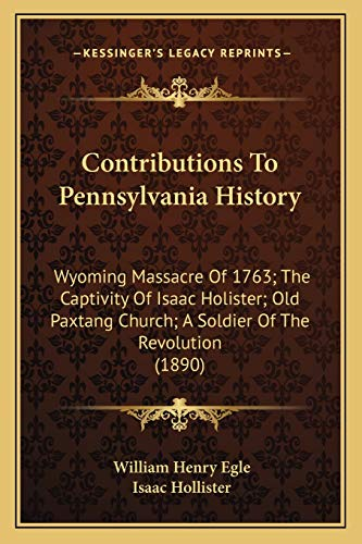 Contributions To Pennsylvania History: Wyoming Massacre Of 1763; The Captivity Of Isaac Holister; Old Paxtang Church; A Soldier Of The Revolution (1890)