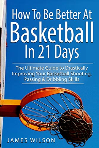 How to Be Better At Basketball in 21 days: The Ultimate Guide to Drastically Improving Your Basketball Shooting, Passing and Dribbling Skills (Basketball in Black&White, Band 1)