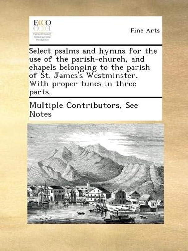 ガジュマル予見するテントSelect psalms and hymns for the use of the parish-church, and chapels belonging to the parish of St. James's Westminster. With proper tunes in three parts.