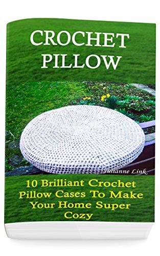 Crochet Pillow: 10 Brilliant Crochet Pillow Cases To Make Your Home Super Cozy: (Crochet Hook A, Crochet Accessories, Crochet Patterns, Crochet Books, ... Crocheting For Dummies, Crochet Patterns) by [Julianne Link]