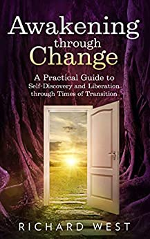 Awakening Through Change: A practical guide to self-discovery and liberation in times of transition (English Edition) von [Richard West]