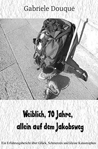 weiblich,70 Jahre, allein auf dem Jakobsweg: Ein Erfahrungsbericht über Glück, Schmerzen und kleine Katastrophen