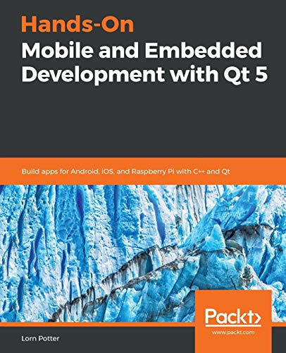 Hands-On Mobile and Embedded Development with Qt 5: Build apps for Android, iOS, and Raspberry Pi with C++ and Qt