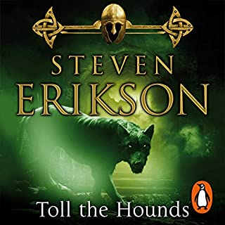 Toll the Hounds     The Malazan Book of the Fallen 8              Written by:                                                                                                                                 Steven Erikson                               Narrated by:                                                                                                                                 Michael Page                      Length: 44 hrs     3 ratings     Overall 4.0