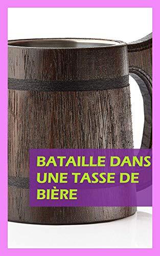 Bataille dans une tasse de bière (French Edition)