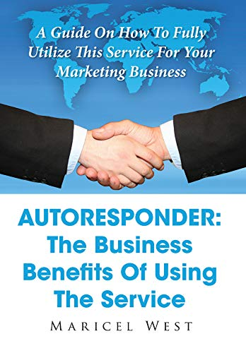 Autoresponder: The Business Benefits Of Using The Service: A Guide On How To Fully Utilize This Service For Your Marketing Business (English Edition)