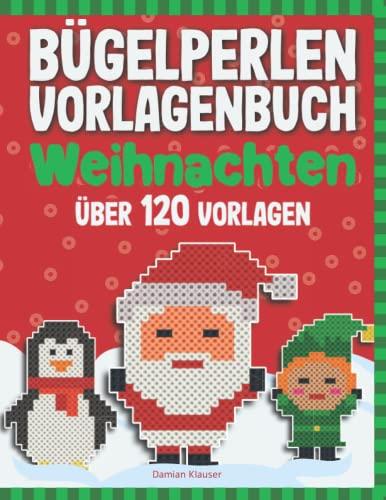 Bügelperlen Vorlagenbuch - Weihnachten: Über 120 Bügelperlen Vorlagen - Für Kinder ab 5 Jahren