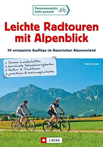 Leichte Radtouren in Oberbayern mit Alpenblick: 30 gemütliche Ausflüge mit dem Fahrrad von München bis Salzburg mit Detailkarten zu Radwegen für jedes Alter und den besten Gasthöfen zum Einkehren