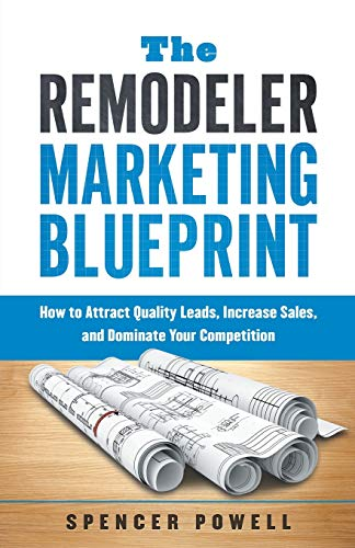 Compare Textbook Prices for The Remodeler Marketing Blueprint: How to Attract Quality Leads, Increase Sales, and Dominate Your Competition  ISBN 9781632993397 by Powell, Spencer