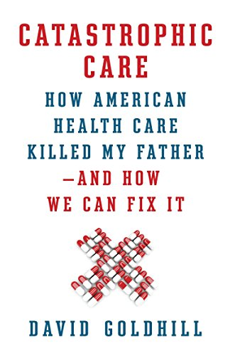 Image of Catastrophic Care: How American Health Care Killed My Father--and How We Can Fix It