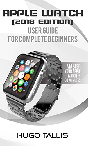 Apple Watch Complete Beginner User Guide (2018): Master Your Apple Watch in 60 Minutes (English Edition)