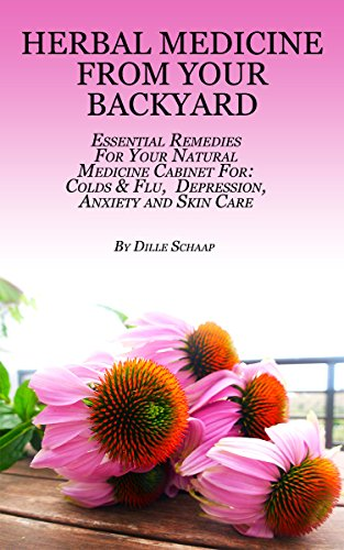 Herbal Medicine From Your Backyard: Essential Remedies For your Natural Medicine Cabinet for: Colds & Flu, Depression, Anxiety, Skin Care