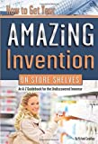 How to Get Your Amazing Invention on Store Shelves An A-Z Guidebook for the Undiscovered Inventor