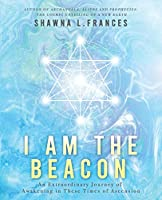 I Am the Beacon: An Extraordinary Journey of Awakening in These Times of Ascension