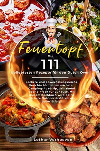 Feuertopf: Die 111 beliebtesten Rezepte für den Dutch Oven - Leckere und abwechslungsreiche Gerichte für deinen nächsten Camping-Roadtrip, Grillabend oder einfach für Zuhause.