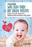 Was dein Baby dir sagen möchte: Hunger, Bauchweh, Windel voll - Babylaute, Mimik und Gesten richtig deuten von Vivian König