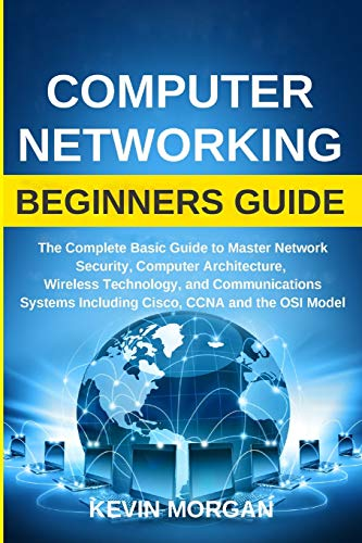 Computer Networking Beginners Guide: The Complete Basic Guide to Master Network Security, Computer Architecture, Wireless Technology, and Communications Systems Including Cisco, CCNA and the OSI Model