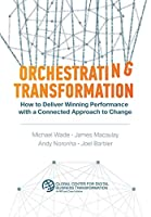 Orchestrating Transformation: How to Deliver Winning Performance with a Connected Approach to Change