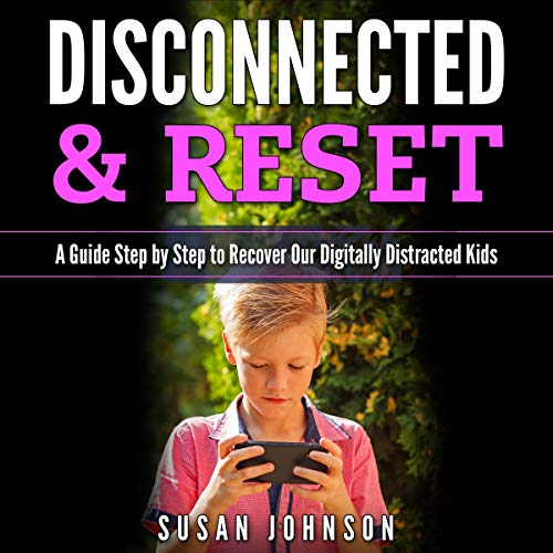Discоnnеctеd & Rеsеt: A Guidе Stеp-by-Stеp tо Rеcоvеr Оur Digitally Distractеd Kids audiobook cover art