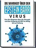 Die Wahrheit über den Epstein Barr Virus: Von der Diagnose über die Therapie und den Umgang mit EBV im Alltag bis zur Heilung