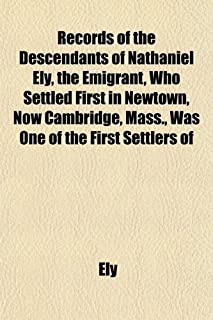 Records of the Descendants of Nathaniel Ely, the Emigrant, Who Settled First in Newtown, Now Cambridge, Mass., Was One of ...