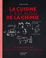 La cuisine c'est aussi de la chimie - 70 recettes décryptées et tous les secrets pour les réussir à coup sûr d'Arthur Le Caisne