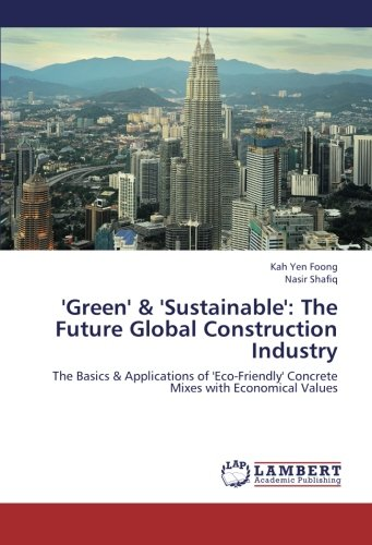 'Green' & 'Sustainable': The Future Global Construction Industry: The Basics & Applications of 'Eco-Friendly' Concrete Mixes with Economical Values