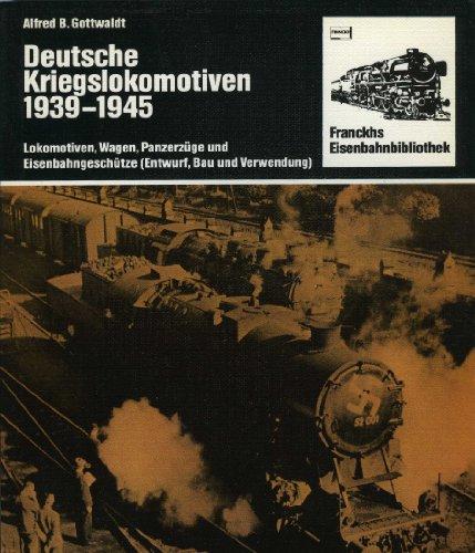 Deutsche Kriegslokomotiven 1939-1945. Lokomotiven, Wagen, Panzerzüge und Eisenbahngeschütze (Entwurf, Bau und Verwendung)
