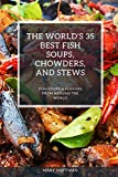 THE WORLD'S 35 BEST FISH SOUPS, CHOWDERS, AND STEWS: FISH SOUPS & FLAVORS FROM AROUND THE WORLD