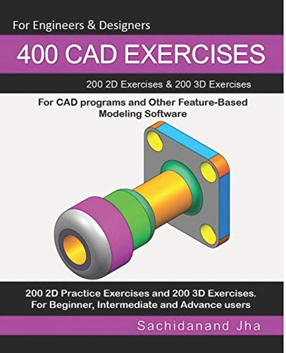 400 CAD Exercises: 200 2D Exercises & 200 3D Exercises for CAD programs and Other Feature-Based Modeling Software