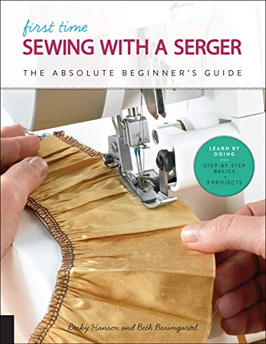 First Time Sewing with a Serger: The Absolute Beginner's Guide–Learn by Doing * Step-By-Step Basics + 9…