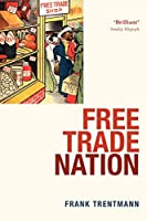 Free Trade Nation: Commerce, Consumption, and Civil Society in Modern Britain