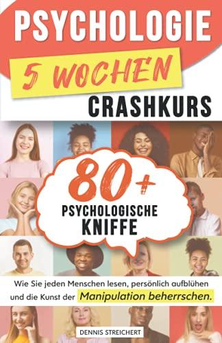 Psychologie 5-Wochen-Crashkurs für Anfänger: 80 mächtige psychologische Kniffe, wie Sie jeden Menschen lesen, persönlich aufblühen und die Kunst der Manipulation beherrschen