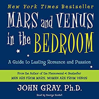 Mars and Venus in the Bedroom     A Guide to Lasting Romance and Passion              By:                                                                                                                                 John Gray                               Narrated by:                                                                                                                                 George Guidall                      Length: 5 hrs and 42 mins     113 ratings     Overall 4.6